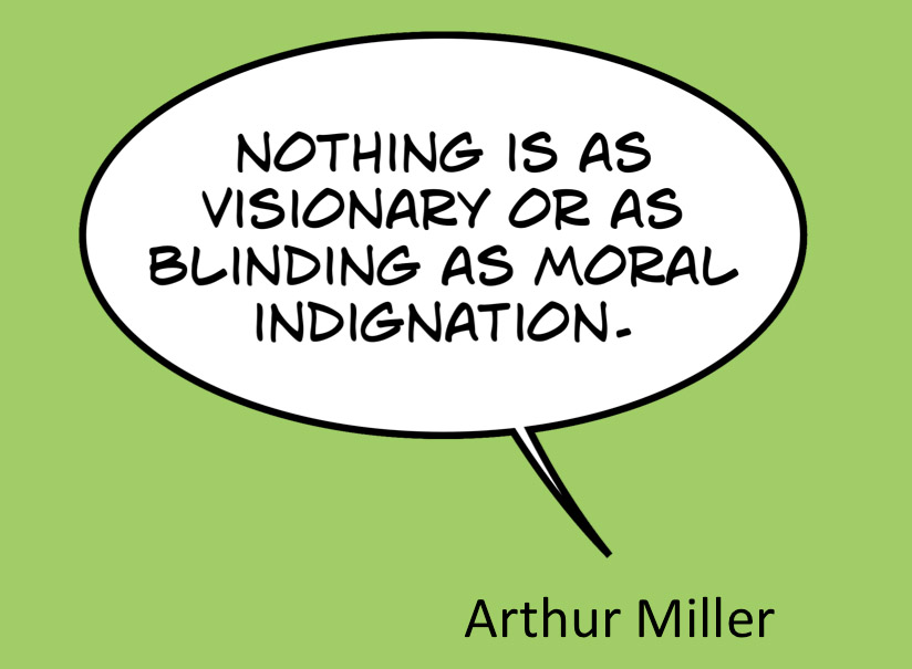"Arthur Miller quote: ""Nothing is as visionary or as blinding as moral indignation"""
